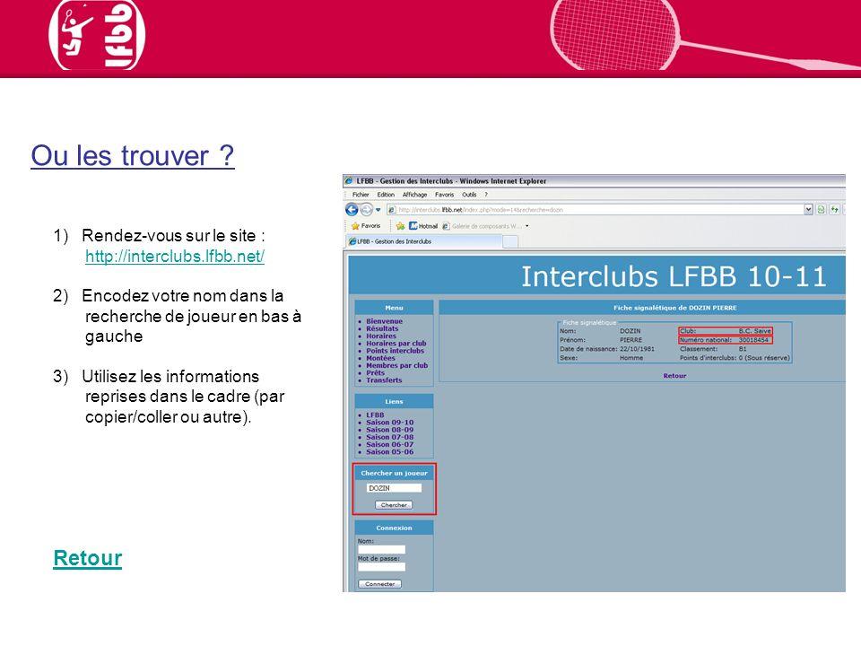 1) Rendez-vous sur le site : http://interclubs.lfbb.net/ http://interclubs.lfbb.net/ 2) Encodez votre nom dans la recherche de joueur en bas à gauche 3) Utilisez les informations reprises dans le cadre (par copier/coller ou autre).