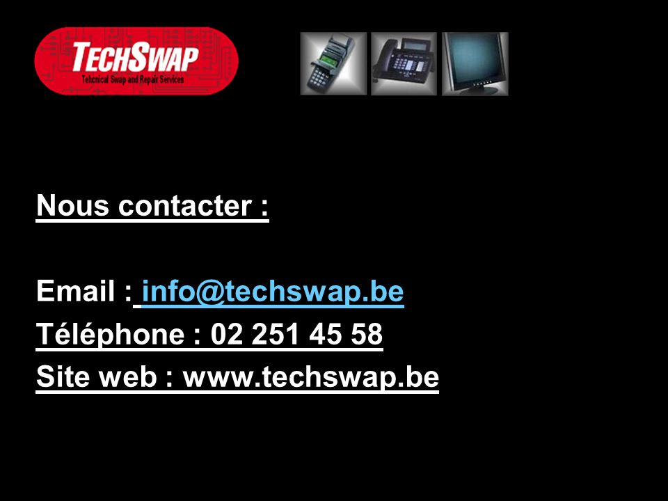 Nous contacter : Email : info@techswap.beinfo@techswap.be Téléphone : 02 251 45 58 Site web : www.techswap.be