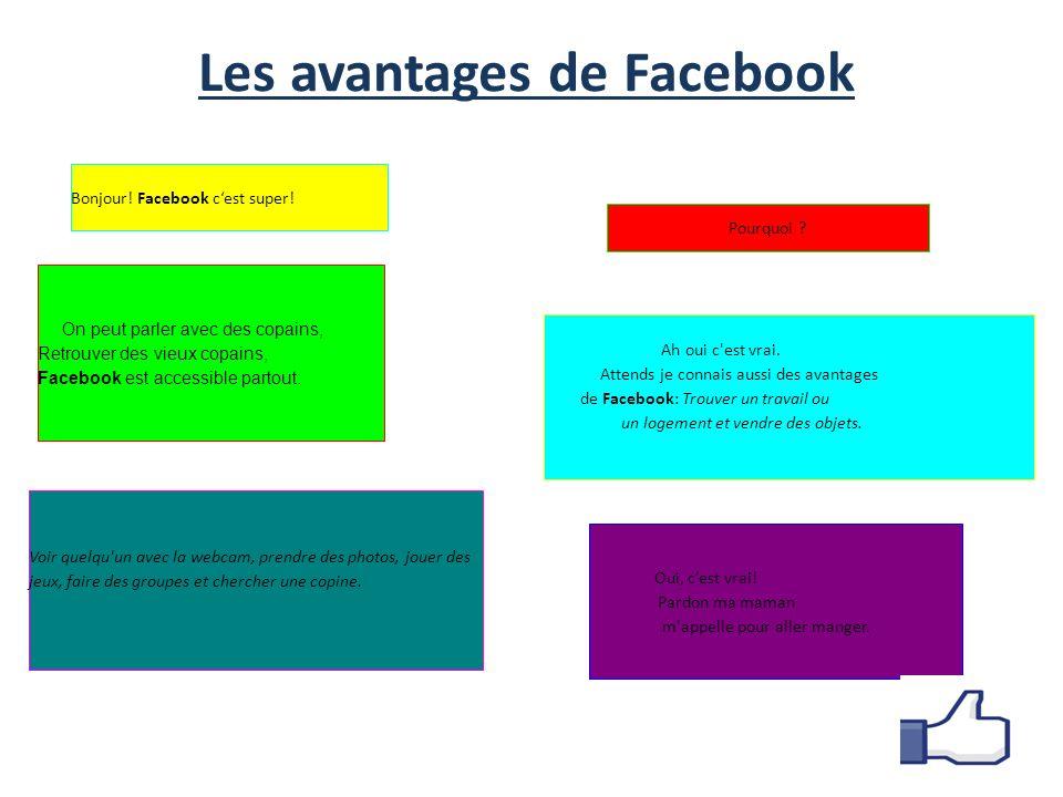 Les avantages de Facebook On peut parler avec des copains, Retrouver des vieux copains, Facebook est accessible partout.