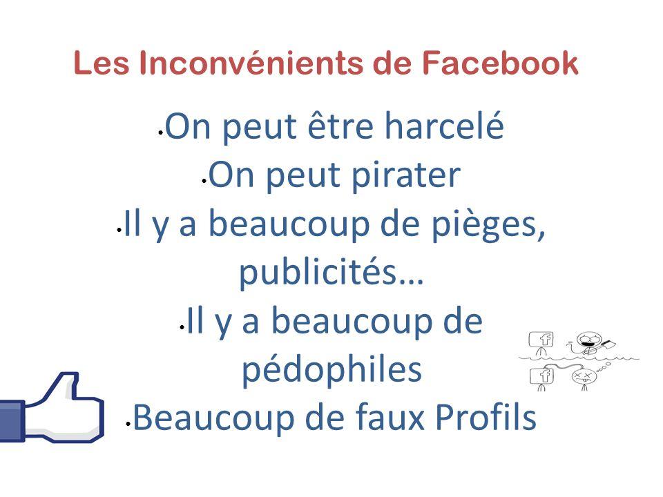 Les Inconvénients de Facebook On peut être harcelé On peut pirater Il y a beaucoup de pièges, publicités… Il y a beaucoup de pédophiles Beaucoup de faux Profils