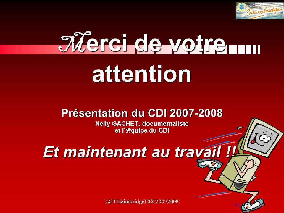 LGT Baimbridge CDI 2007200818 M erci de votre attention Présentation du CDI 2007-2008 Nelly GACHET, documentaliste et l E quipe du CDI Et maintenant au travail !!!