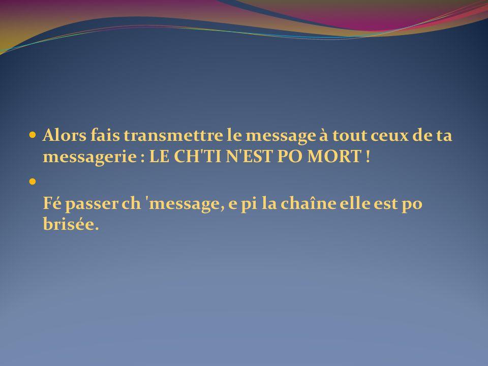 Alors fais transmettre le message à tout ceux de ta messagerie : LE CH'TI N'EST PO MORT ! Fé passer ch 'message, e pi la chaîne elle est po brisée.