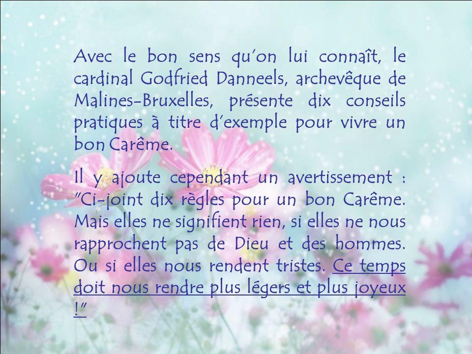 Avec le bon sens quon lui connaît, le cardinal Godfried Danneels, archevêque de Malines-Bruxelles, présente dix conseils pratiques à titre dexemple pour vivre un bon Carême.