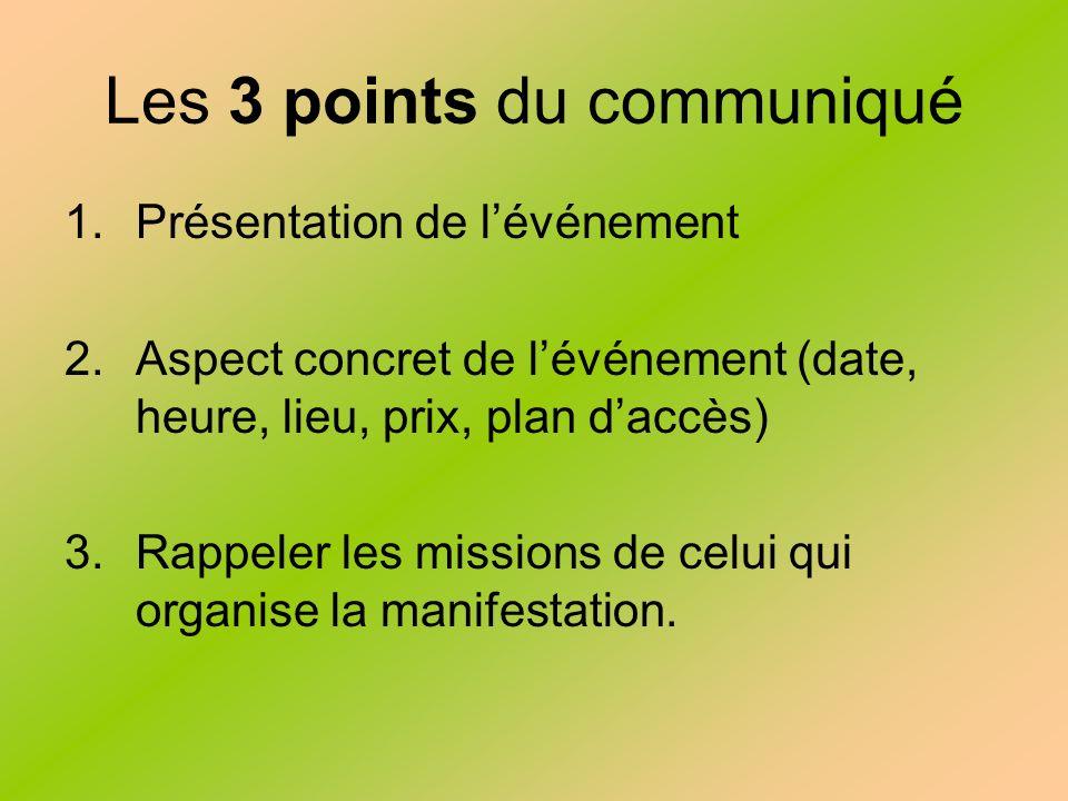 Les 3 points du communiqué 1.Présentation de lévénement 2.Aspect concret de lévénement (date, heure, lieu, prix, plan daccès) 3.Rappeler les missions de celui qui organise la manifestation.