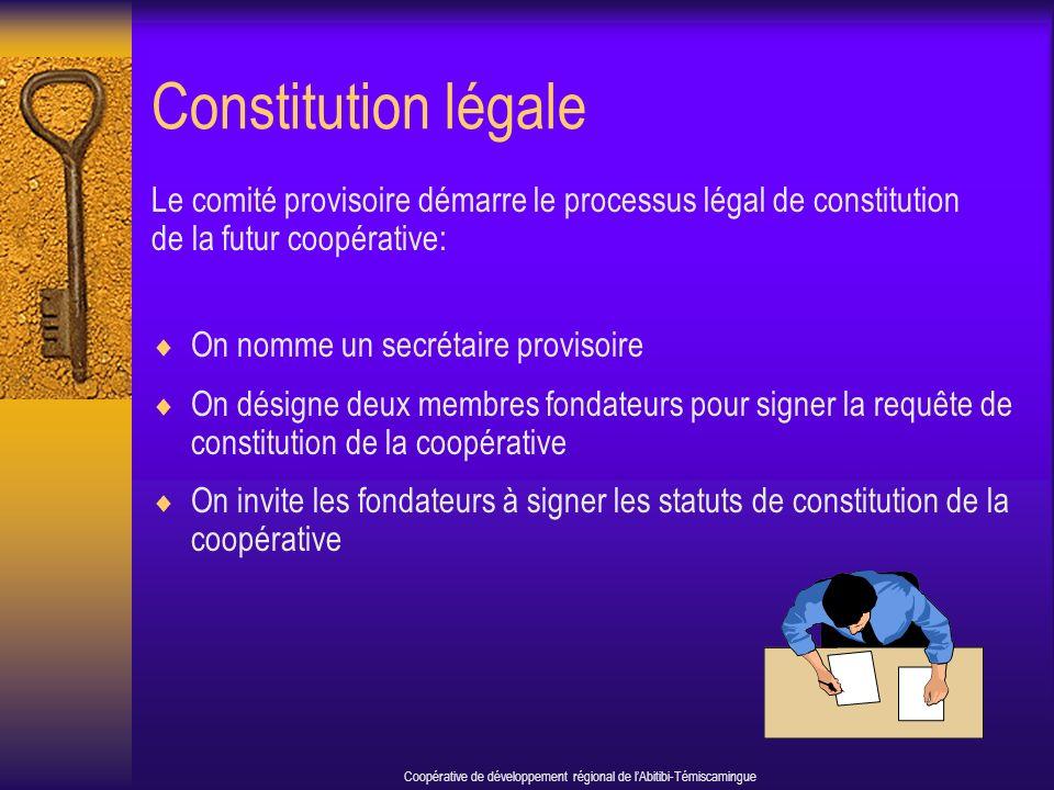 Constitution légale Le comité provisoire démarre le processus légal de constitution de la futur coopérative: On nomme un secrétaire provisoire On désigne deux membres fondateurs pour signer la requête de constitution de la coopérative On invite les fondateurs à signer les statuts de constitution de la coopérative Coopérative de développement régional de lAbitibi-Témiscamingue