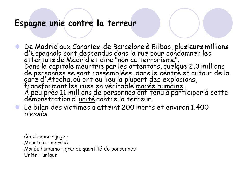 Espagne unie contre la terreur De Madrid aux Canaries, de Barcelone à Bilbao, plusieurs millions d Espagnols sont descendus dans la rue pour condamner les attentats de Madrid et dire non au terrorisme .