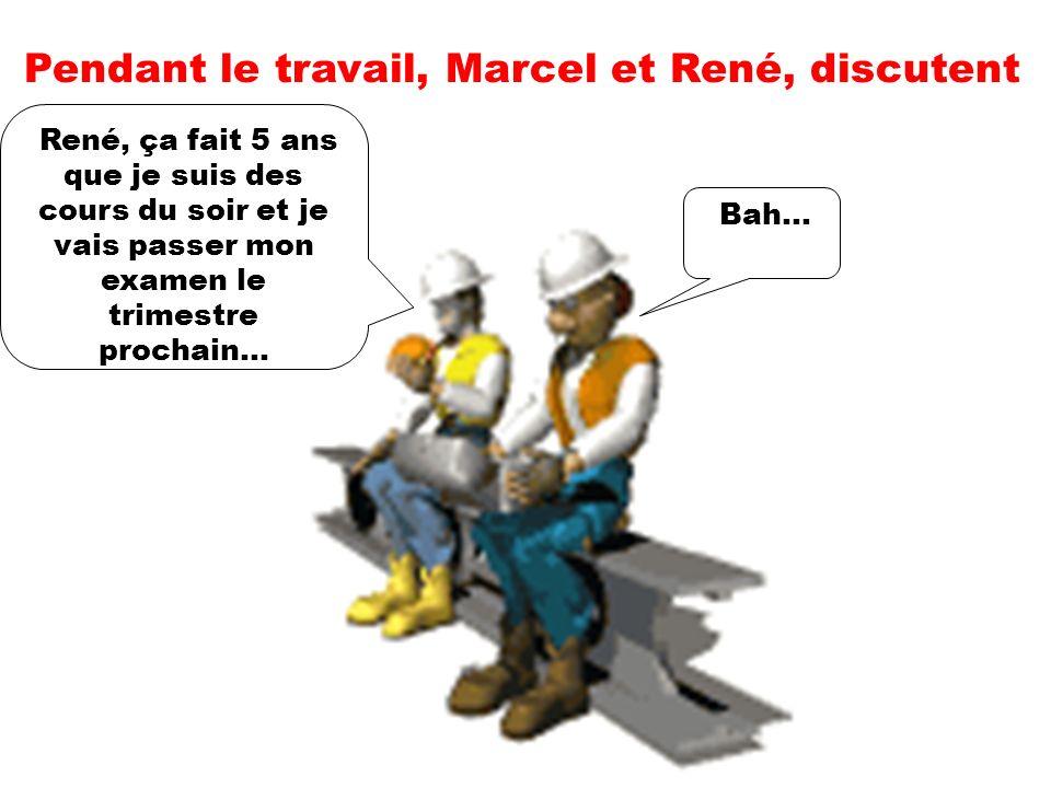 Pendant le travail, Marcel et René, discutent René, ça fait 5 ans que je suis des cours du soir et je vais passer mon examen le trimestre prochain...