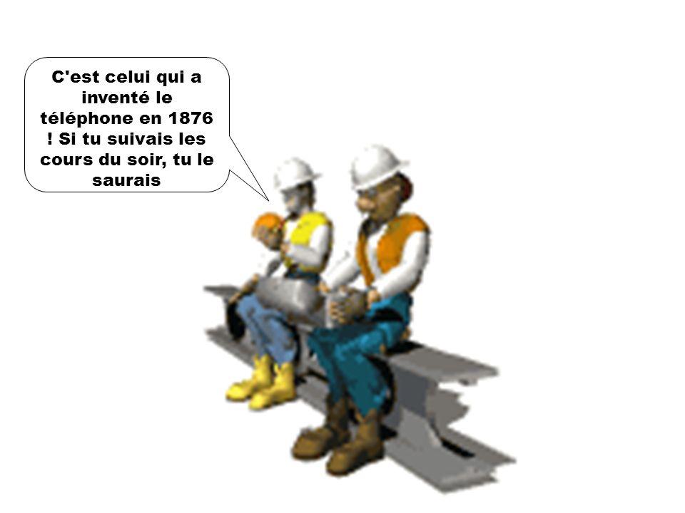 C est celui qui a inventé le téléphone en 1876 ! Si tu suivais les cours du soir, tu le saurais