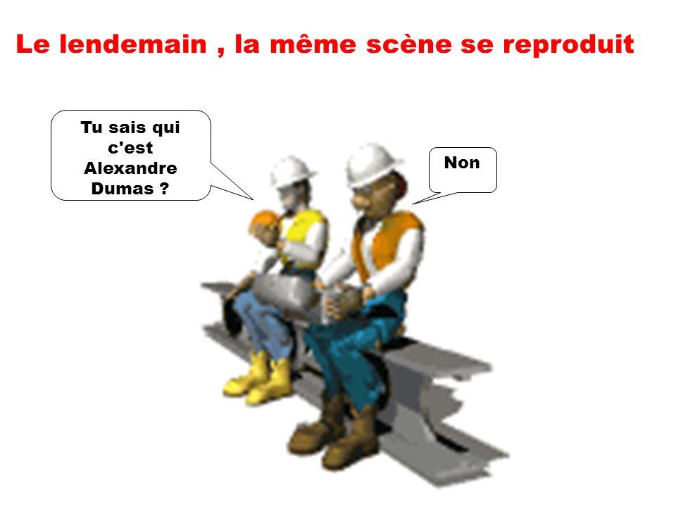 Le lendemain, la même scène se reproduit Non Tu sais qui c est Alexandre Dumas ?