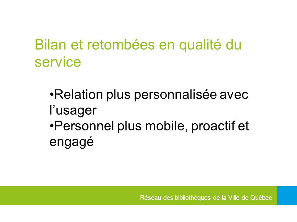 Réseau des bibliothèques de la Ville de Québec Bilan et retombées en qualité du service Relation plus personnalisée avec lusager Personnel plus mobile, proactif et engagé