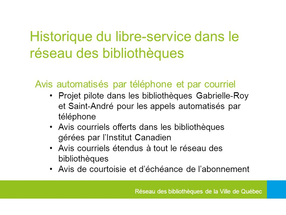 Réseau des bibliothèques de la Ville de Québec Historique du libre-service dans le réseau des bibliothèques Avis automatisés par téléphone et par courriel Projet pilote dans les bibliothèques Gabrielle-Roy et Saint-André pour les appels automatisés par téléphone Avis courriels offerts dans les bibliothèques gérées par lInstitut Canadien Avis courriels étendus à tout le réseau des bibliothèques Avis de courtoisie et déchéance de labonnement