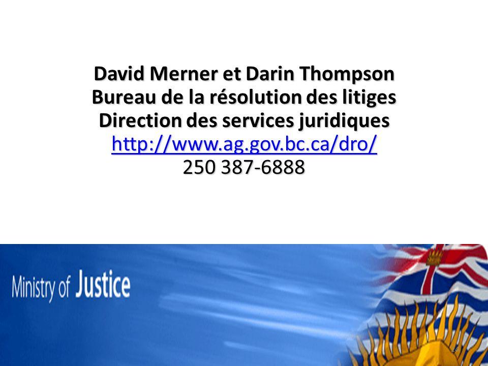 David Merner et Darin Thompson Bureau de la résolution des litiges Direction des services juridiques http://www.ag.gov.bc.ca/dro/ 250 387-6888 24