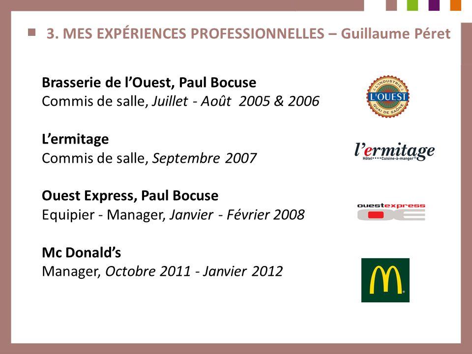 3. MES EXPÉRIENCES PROFESSIONNELLES – Guillaume Péret Brasserie de lOuest, Paul Bocuse Commis de salle, Juillet - Août 2005 & 2006 Lermitage Commis de