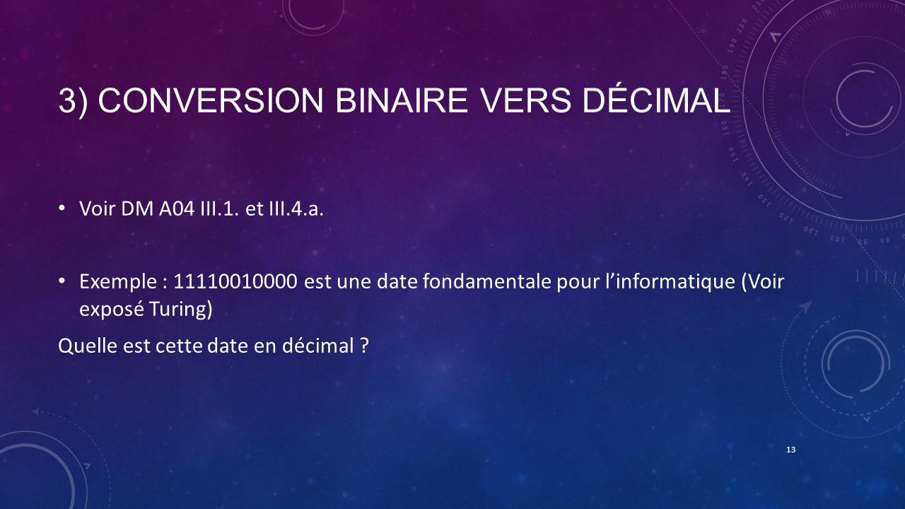 3) CONVERSION BINAIRE VERS DÉCIMAL Voir DM A04 III.1. et III.4.a. Exemple : 11110010000 est une date fondamentale pour linformatique (Voir exposé Turi
