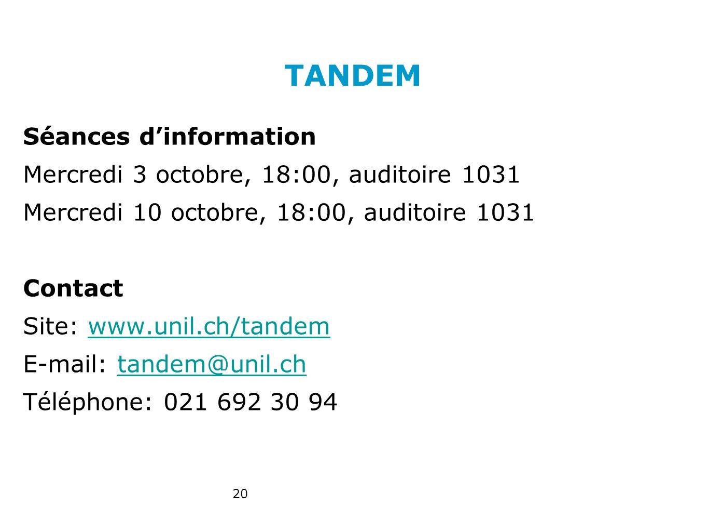 TANDEM Séances dinformation Mercredi 3 octobre, 18:00, auditoire 1031 Mercredi 10 octobre, 18:00, auditoire 1031 Contact Site: www.unil.ch/tandemwww.unil.ch/tandem E-mail: tandem@unil.chtandem@unil.ch Téléphone: 021 692 30 94 20