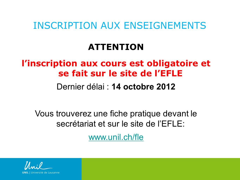 9 ATTENTION linscription aux cours est obligatoire et se fait sur le site de lEFLE Dernier délai : 14 octobre 2012 Vous trouverez une fiche pratique devant le secrétariat et sur le site de lEFLE: www.unil.ch/fle