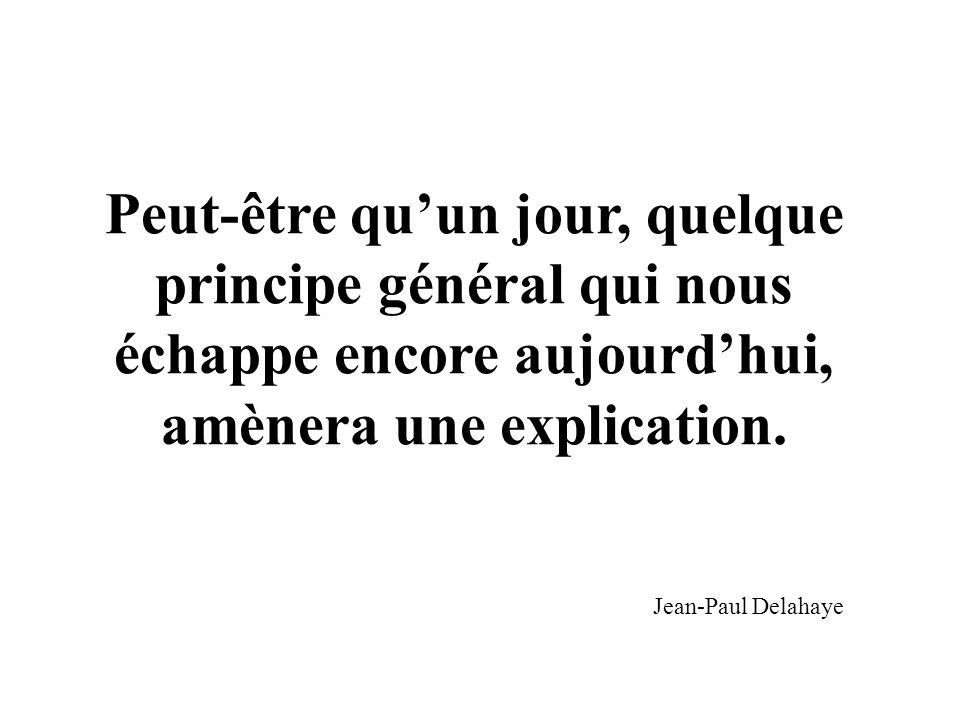 Peut-être quun jour, quelque principe général qui nous échappe encore aujourdhui, amènera une explication. Jean-Paul Delahaye