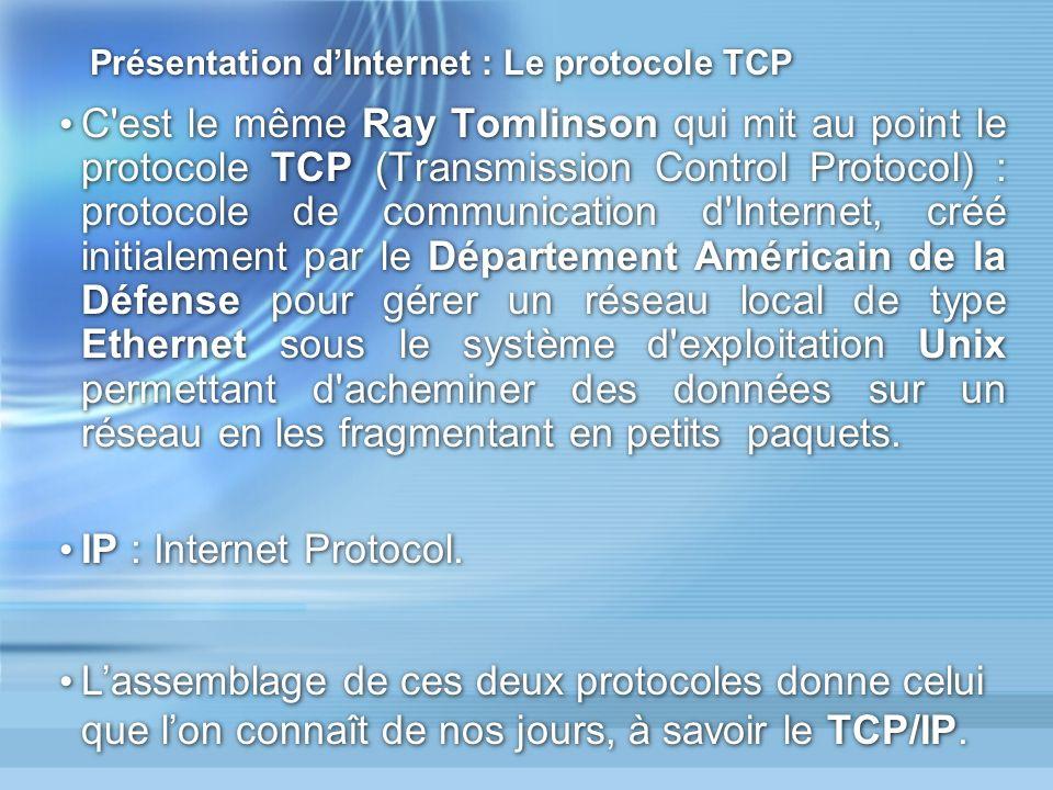 Présentation dInternet : Le protocole TCP C est le même Ray Tomlinson qui mit au point le protocole TCP (Transmission Control Protocol) : protocole de communication d Internet, créé initialement par le Département Américain de la Défense pour gérer un réseau local de type Ethernet sous le système d exploitation Unix permettant d acheminer des données sur un réseau en les fragmentant en petits paquets.