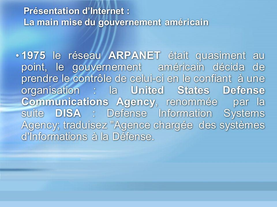 Présentation dInternet : La main mise du gouvernement américain 1975 le réseau ARPANET était quasiment au point, le gouvernement américain décida de prendre le contrôle de celui-ci en le confiant à une organisation : la United States Defense Communications Agency, renommée par la suite DISA : Defense Information Systems Agency; traduisez Agence chargée des systèmes d Informations à la Défense.