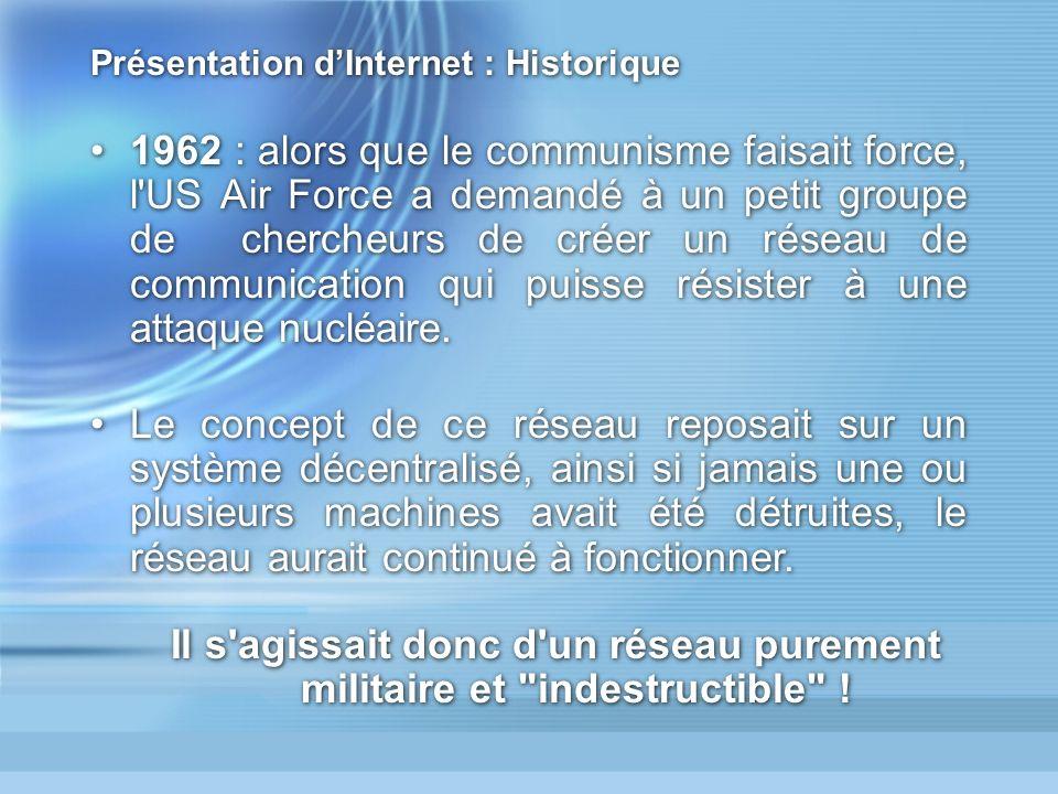 Présentation dInternet : Historique 1962 : alors que le communisme faisait force, l US Air Force a demandé à un petit groupe de chercheurs de créer un réseau de communication qui puisse résister à une attaque nucléaire.