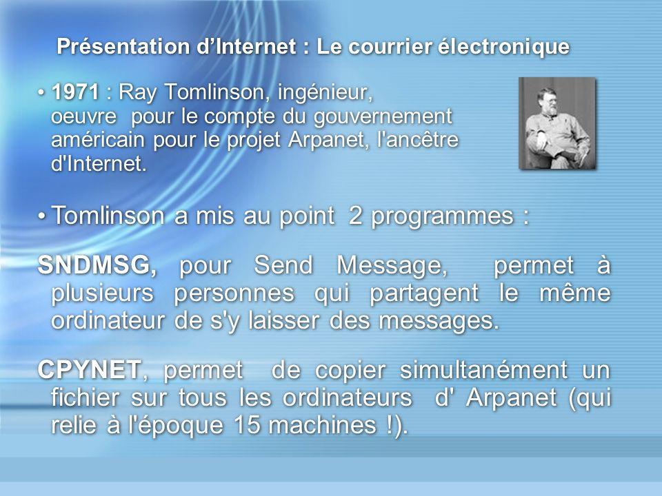 Présentation dInternet : Le courrier électronique 1971 : Ray Tomlinson, ingénieur, oeuvre pour le compte du gouvernement américain pour le projet Arpanet, l ancêtre d Internet.