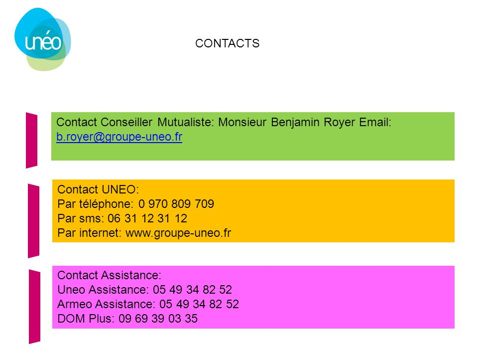 CONTACTS Contact Conseiller Mutualiste: Monsieur Benjamin Royer Email: b.royer@groupe-uneo.fr b.royer@groupe-uneo.fr Contact UNEO: Par téléphone: 0 97