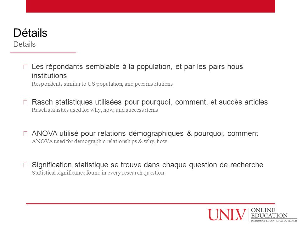 Les répondants semblable à la population, et par les pairs nous institutions Respondents similar to US population, and peer institutions Rasch statistiques utilisées pour pourquoi, comment, et succès articles Rasch statistics used for why, how, and success items ANOVA utilisé pour relations démographiques & pourquoi, comment ANOVA used for demographic relationships & why, how Signification statistique se trouve dans chaque question de recherche Statistical significance found in every research question Détails Details