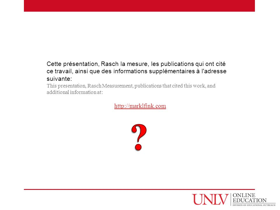 Cette présentation, Rasch la mesure, les publications qui ont cité ce travail, ainsi que des informations supplémentaires à l adresse suivante: This presentation, Rasch Measurement, publications that cited this work, and additional information at: http://marklfink.com