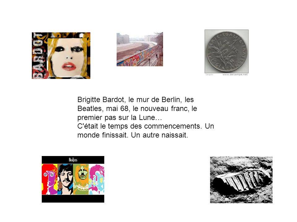 Brigitte Bardot, le mur de Berlin, les Beatles, mai 68, le nouveau franc, le premier pas sur la Lune… C était le temps des commencements.