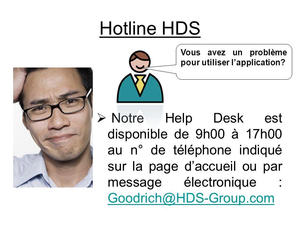 Hotline HDS Notre Help Desk est disponible de 9h00 à 17h00 au n° de téléphone indiqué sur la page daccueil ou par message électronique : Goodrich@HDS-Group.com Goodrich@HDS-Group.com Vous avez un problème pour utiliser lapplication