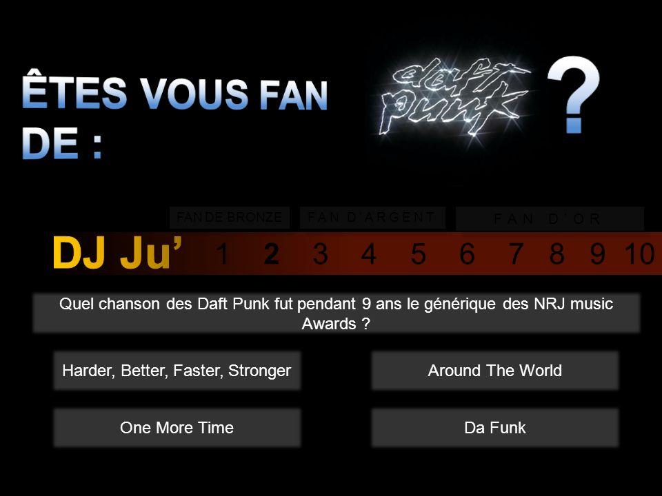 1 2 3 4 5 6 7 8 9 10 FAN DE BRONZE FAN DARGENT FAN DOR Quel chanson des Daft Punk fut pendant 9 ans le générique des NRJ music Awards .