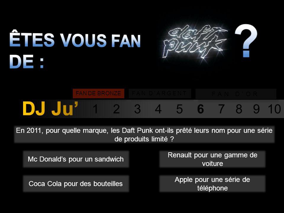 1 2 3 4 5 6 7 8 9 10 FAN DE BRONZE FAN DARGENT FAN DOR En 2011, pour quelle marque, les Daft Punk ont-ils prêté leurs nom pour une série de produits limité .