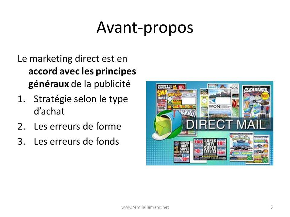 Avant-propos Le marketing direct est en accord avec les principes généraux de la publicité 1.Stratégie selon le type dachat 2.Les erreurs de forme 3.Les erreurs de fonds 6www.remilallemand.net