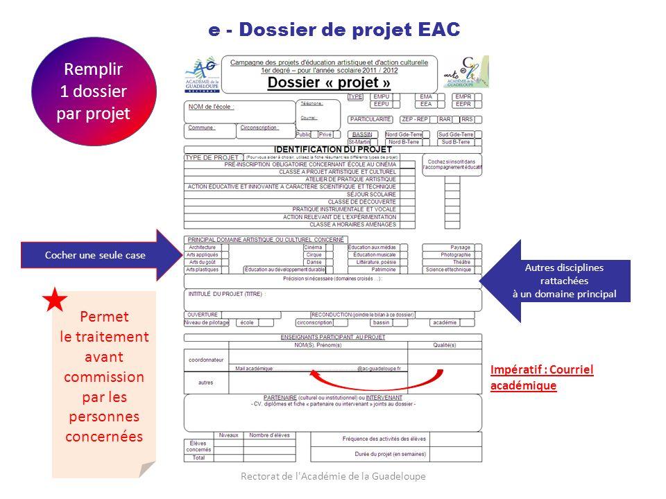 Rectorat de l Académie de la Guadeloupe e - Dossier de projet EAC Remplir 1 dossier par projet Cocher une seule case Autres disciplines rattachées à un domaine principal Impératif : Courriel académique Permet le traitement avant commission par les personnes concernées