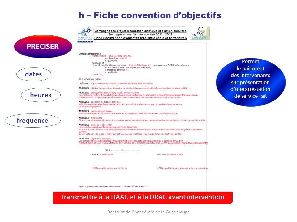 Rectorat de l Académie de la Guadeloupe h – Fiche convention dobjectifs PRECISER dates heures fréquence Permet le paiement des intervenants sur présentation dune attestation de service fait Transmettre à la DAAC et à la DRAC avant intervention