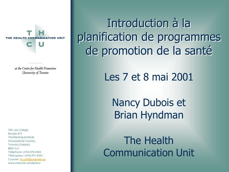 100, rue College Bureau 213 The Banting Institute Université de Toronto Toronto (Ontario) M5G 1L5 Téléphone : (416) 978-0522 Télécopieur : (416) 971-2443 Courriel : hc.unit@utoronto.cahc.unit@utoronto.ca www.utoronto.ca/chp/hcu/ Introduction à la planification de programmes de promotion de la santé Les 7 et 8 mai 2001 Nancy Dubois et Brian Hyndman The Health Communication Unit