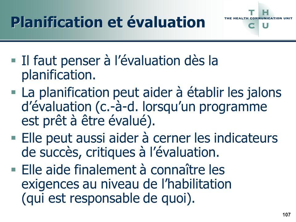 107 Planification et évaluation Il faut penser à lévaluation dès la planification. La planification peut aider à établir les jalons dévaluation (c.-à-