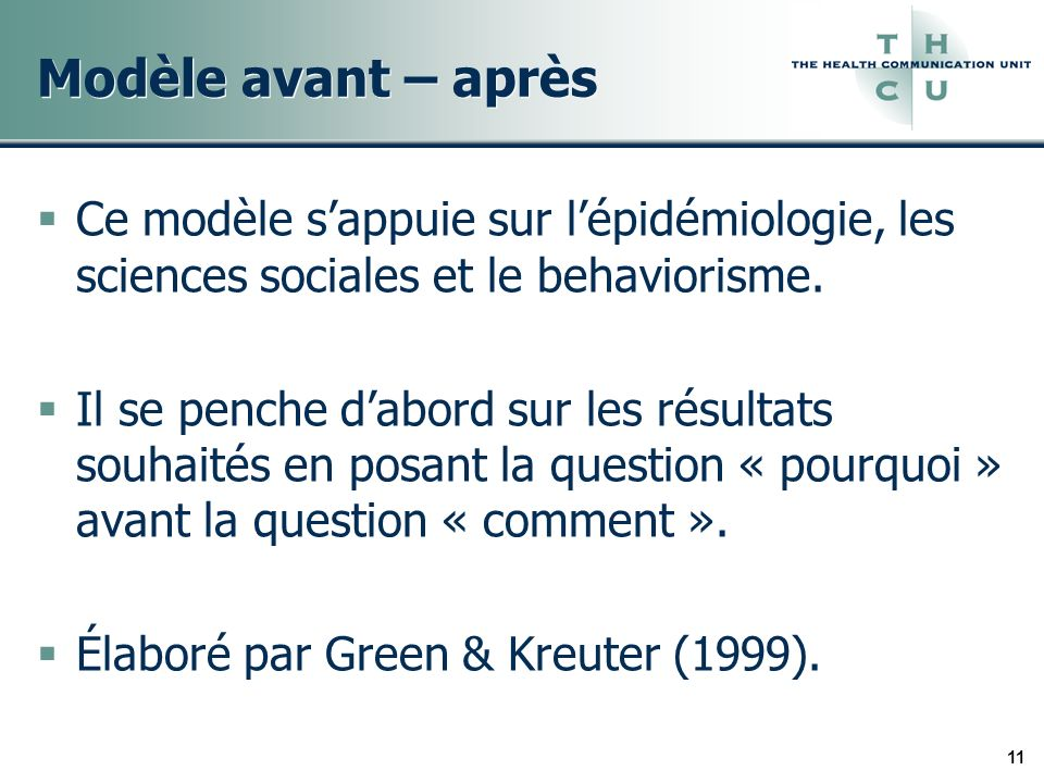 11 Modèle avant – après Ce modèle sappuie sur lépidémiologie, les sciences sociales et le behaviorisme. Il se penche dabord sur les résultats souhaité