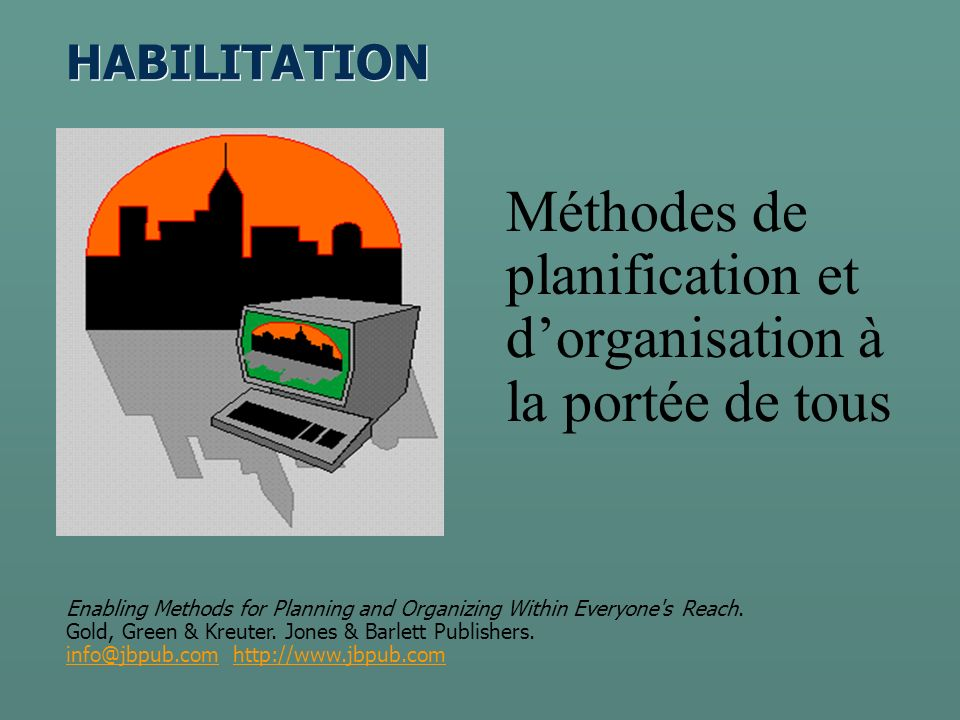 HABILITATION Méthodes de planification et dorganisation à la portée de tous Enabling Methods for Planning and Organizing Within Everyone s Reach.