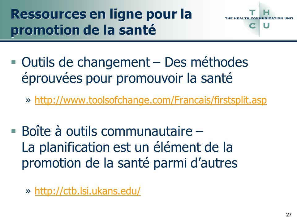27 Ressources en ligne pour la promotion de la santé Outils de changement – Des méthodes éprouvées pour promouvoir la santé »http://www.toolsofchange.com/Francais/firstsplit.asphttp://www.toolsofchange.com/Francais/firstsplit.asp Boîte à outils communautaire – La planification est un élément de la promotion de la santé parmi dautres »http://ctb.lsi.ukans.edu/http://ctb.lsi.ukans.edu/