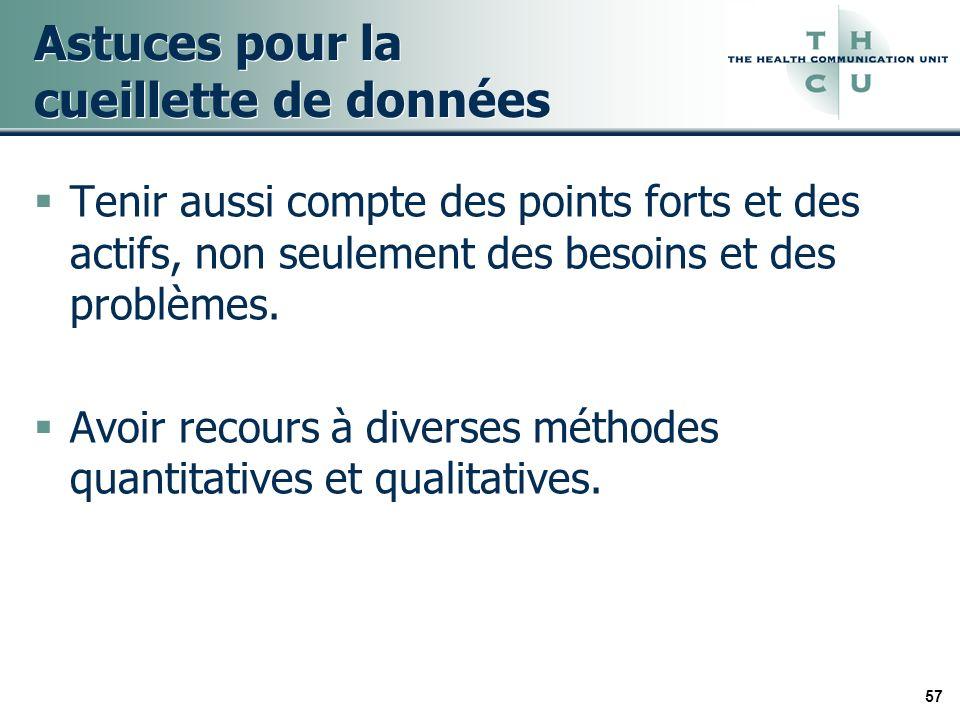57 Astuces pour la cueillette de données Tenir aussi compte des points forts et des actifs, non seulement des besoins et des problèmes.