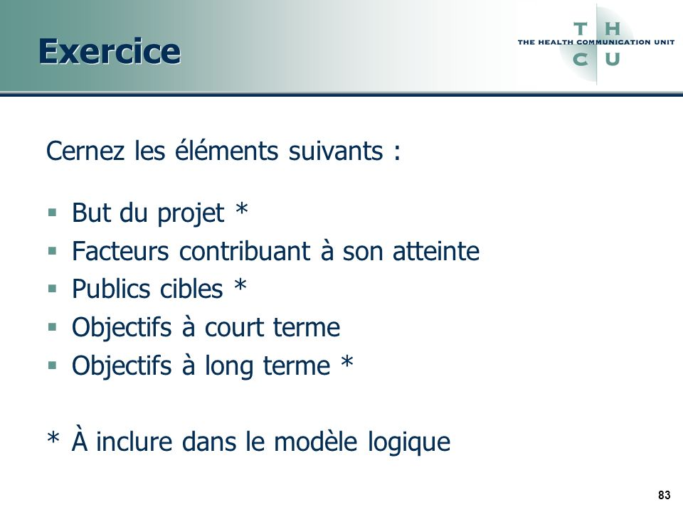 83 Exercice Cernez les éléments suivants : But du projet * Facteurs contribuant à son atteinte Publics cibles * Objectifs à court terme Objectifs à long terme * *À inclure dans le modèle logique