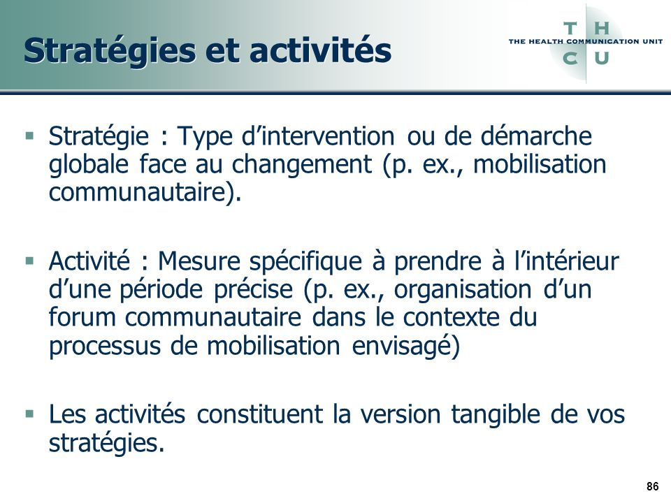 86 Stratégies et activités Stratégie : Type dintervention ou de démarche globale face au changement (p. ex., mobilisation communautaire). Activité : M