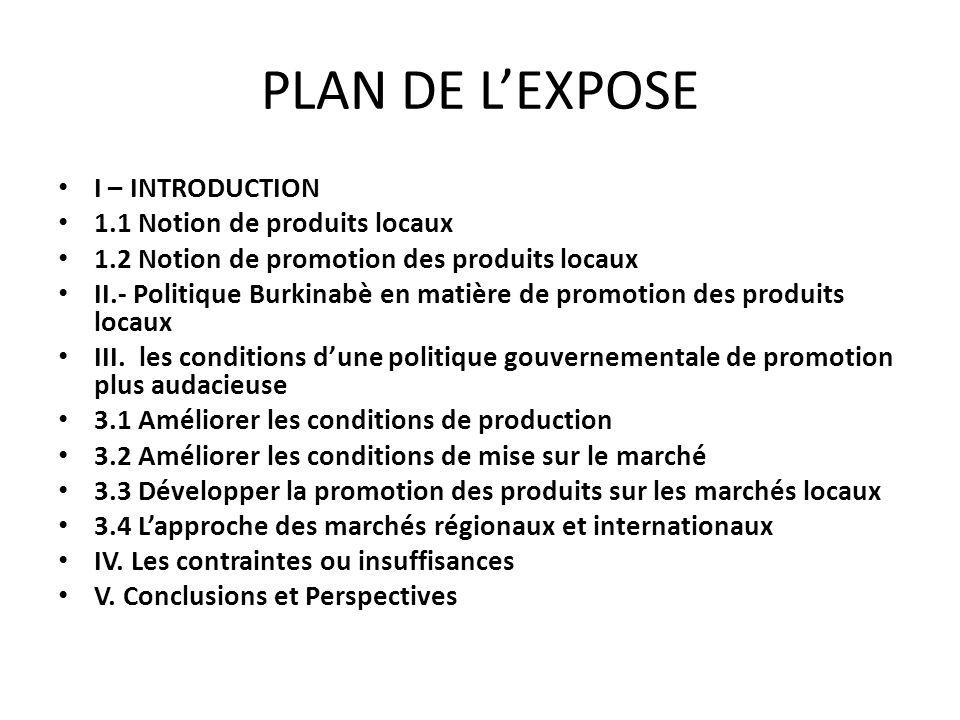 PLAN DE LEXPOSE I – INTRODUCTION 1.1 Notion de produits locaux 1.2 Notion de promotion des produits locaux II.- Politique Burkinabè en matière de prom
