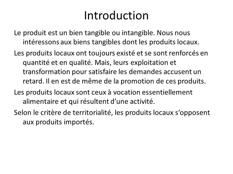Introduction Le produit est un bien tangible ou intangible. Nous nous intéressons aux biens tangibles dont les produits locaux. Les produits locaux on