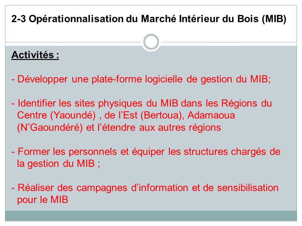 2-3 Opérationnalisation du Marché Intérieur du Bois (MIB) Activités : - Développer une plate-forme logicielle de gestion du MIB; - Identifier les site