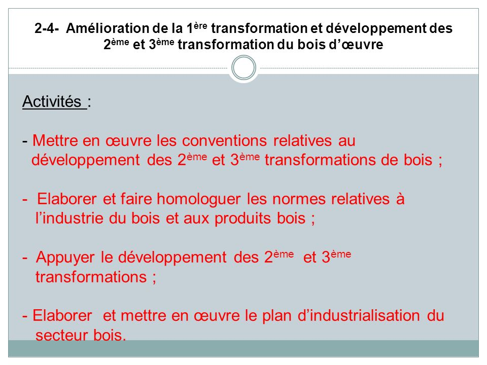 2-4- Amélioration de la 1 ère transformation et développement des 2 ème et 3 ème transformation du bois dœuvre Activités : - Mettre en œuvre les conve