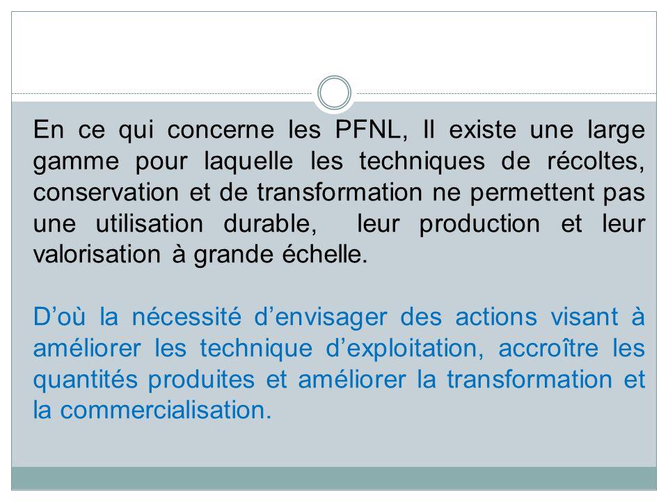 En ce qui concerne les PFNL, Il existe une large gamme pour laquelle les techniques de récoltes, conservation et de transformation ne permettent pas u