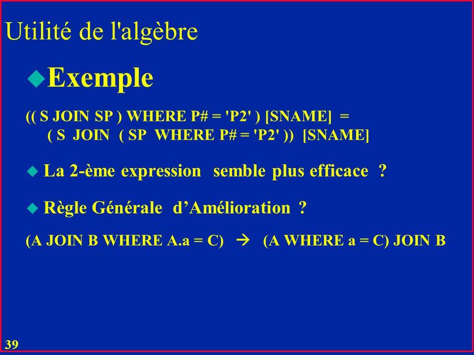38 Utilité de l'algèbre Technique de choix pour l'implémentation Il n'y a que 8 opérateurs Ces opérateurs sont faciles à implémenter Leur propriétés p