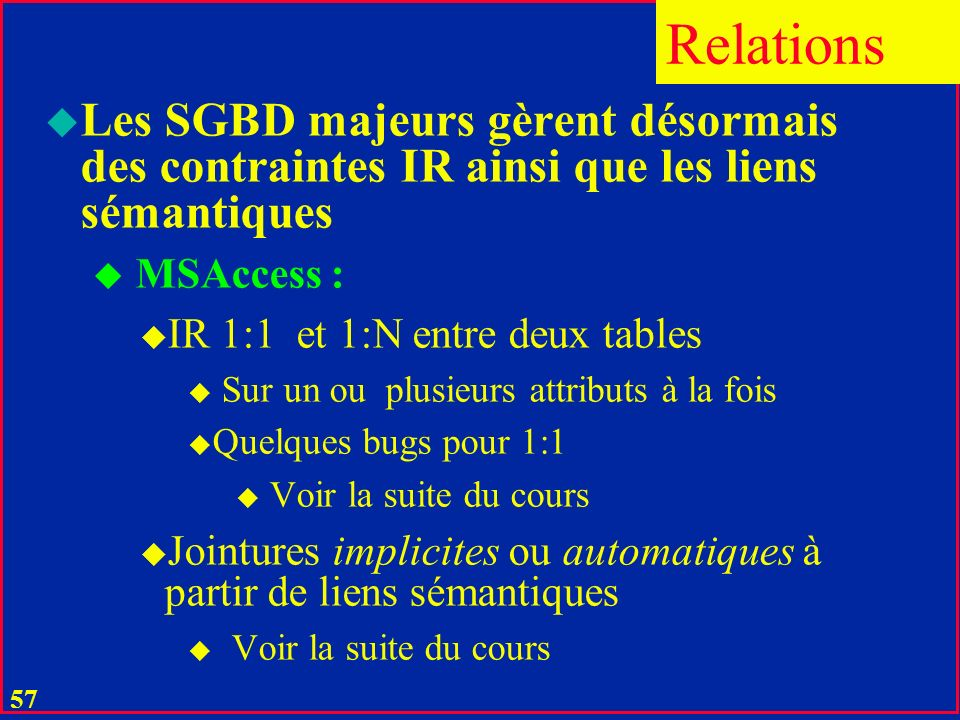 56 u L'égalité C = F constitue le lien sémantique entre les relations correspondants u Entre C et F il peut exister la contrainte d'intégrité référent
